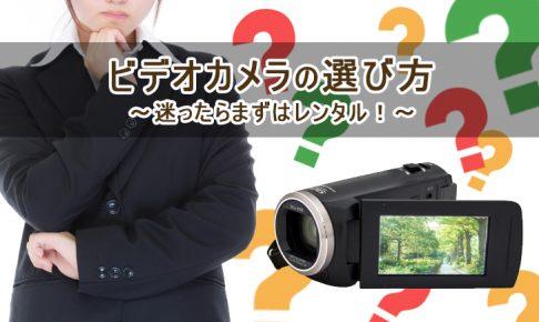ビデオカメラの選び方~迷ったらまずはレンタル!~